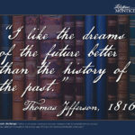 """I like the dreams of the future better than the history of the past.""- Thomas Jefferson, 1816"